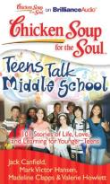 Chicken Soup For The Soul: Teens Talk Middle School - 101 Stories Of Life, Love, And Learning For Younger Teens