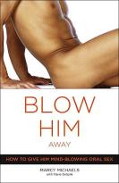 Blow Him Away - How To Give Him Mind-blowing Oral Sex