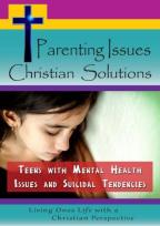 Parenting Issues, Christian Solutions: Teens with Mental Health Issues & Suicidal Tendencies