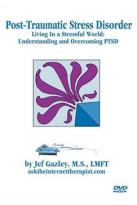 Post Traumatic Stress Disorder - Living In A Stressful World - Understanding & Overcoming Post-Traumatic Stress Disorder