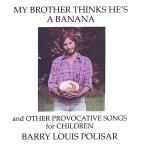 My Brother Thinks He's a Banana and Other Provocative Songs