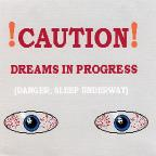 Caution, Dreams in Progress