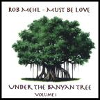 Mehl,Rob Vol. 1 - Under The Banyan Tree - Must Be Love