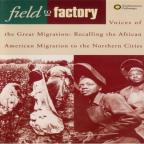 Field To Factory, Voices Of The Great Migration: Recalling The African American Migration To The Northern Cities, 1915-1951.