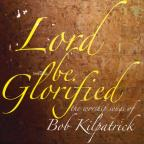 Lord Be Glorified the Worship Songs of Bob Kilpatr