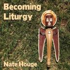 Becoming Liturgy