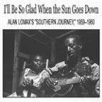 "I'll Be So Glad When The Sun Goes Down: Alan Lomax's ""Southern Journey,"" 1959û1960"