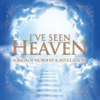 I've Seen Heaven: Songs of Worship & Revelation