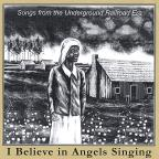 I Believe in Angels Singing: Songs from the Underground Railroad Era