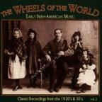 Wheels Of The World: Early Irish - American Music, Vol. 2.