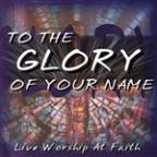 To The Glory Of Your Name - Live Worship At Faith
