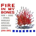 Fire in My Bones: Raw Rare + Otherworldly African-American Gospel (1944-200
