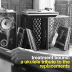 Treatment Bound: A Ukulele Tribute to the Replacements