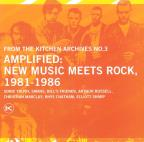Kitchen Archives, Vol. 3: Amplified New Music Meets Rock 1981 - 1986