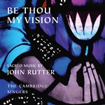Cambridge Singers / Rutter - Be Thou My Vision: Sacred Music by John Rutter CD Cover Art