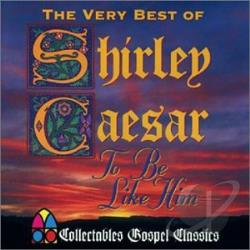 Caesar, Shirley - To Be Like Him: The Very Best of Shirley Caesar CD Cover Art