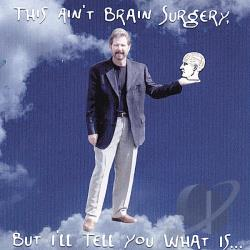 Ross, Tim - This Ain't Brain Surgery, But I'll Tell You What Is CD Cover Art