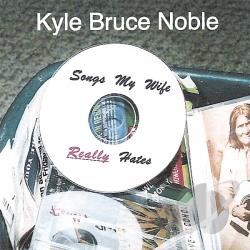 Noble, Kyle Bruce - Songs My Wife Really Hates CD Cover Art