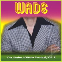 Pivonski, Wade - Vol. 1 - Wade: The Genius Of Wade Pivonski CD Cover Art