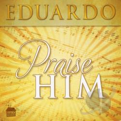 Eduardo - Praise Him CD Cover Art