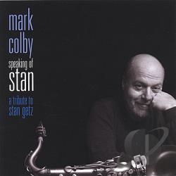 Colby, Mark - Speaking Of Stan: A Tribute To Stan Getz CD Cover Art