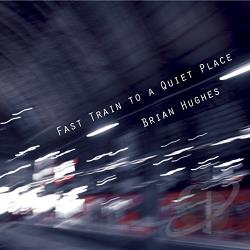 Hughes, Brian - Fast Train to a Quiet Place CD Cover Art