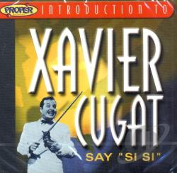 Cugat, Xavier - Proper Introduction to Xavier Cugat: Say Si Si CD Cover Art