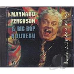 Big Bop Nouveau / Ferguson, Maynard / Maynard Ferguson & Big Bop Nouveau - These Cats Can Swing! CD Cover Art
