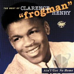 Henry, Clarence Frogman - Ain't Got No Home: The Best of Clarence Frogman Henry CD Cover Art